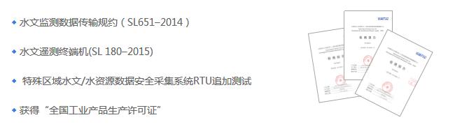 """水文监测数据传输规约(SL651-2014); 水文遥测终端机(SL180-2015); 特殊区域水文/水资源数据安全采集系统RTU追加测试; 获得""""全国工业产品生产许可证""""。"""