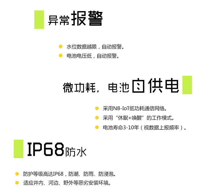 """异常报警 水位数据越限,自动报警; 电池电压低,自动报警; 设备异常,自动报警。  微功耗,电池自供电 采用NB-IoT低功耗通信网络; 采用""""休眠+唤醒""""的工作模式; 电池寿命3-10年(视数据上报频率)。  IP68防水 防护等级高达IP68,防潮、防雨、防浸泡; 适应井内、河边、野外等恶劣安装环境。"""